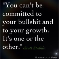 """""""You can't be committed to your bullshit and to your growth. It's one or the other."""" -Scott Stabile"""