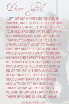Prayer: Building Bridges Of Trust --- Dear God, I lift up my marriage to You in prayer, and I also lift up other marriages in need. My desire is to build bridges of trust with my husband so that we are intimately connected to […]… Read More Here http://unveiledwife.com/prayer-building-bridges-trust/