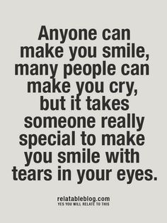 Anyone can make you smile, many people can make you cry, but it takes someone really special to make you smile with tears in your eyes.