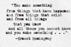 """you make something ..."" -Ernest Hemingway"