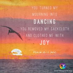 You turned my mourning into dancing. You removed my sackcloth and clothed me with joy. Psalm 30:11 (NIV) #bibleverse #bible #scripture #quote #christian #jesus #faith #niv #grace #psalms