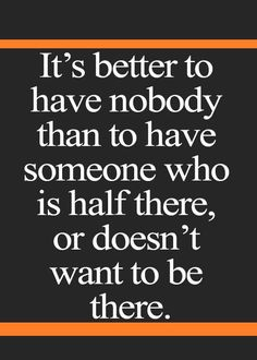 """It's better to have nobody than to have someone who is half there, or doesn't want to be there""  #FamilyLawRights #love #divorce"