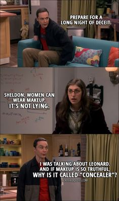 """'The Comic-Con Conundrum' - Sheldon Cooper: Prepare for a long night of deceit. Amy Farrah Fowler: Sheldon, women can wear makeup, it's not lying. Sheldon Cooper: I was talking about Leonard. And if makeup is so truthful, why is it called """"concealer""""? Big Bang Theory Show, Big Bang Theory Funny, Big Bang Theory Quotes, The Big Band Theory, Big Bang Memes, Sheldon Cooper Quotes, Big Bang Theory Episodes, Funny Memes, Hilarious"""