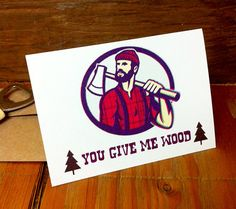 Handmade Designed Greeting Card You Give Me Wood by chaberkern - Lumbersexuals unite!