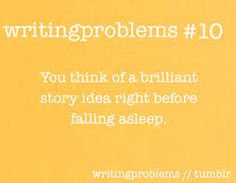 And then you get up and have to write at least a page of it before you fall asleep and forget everything