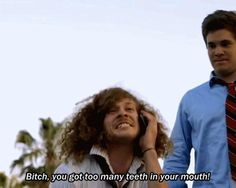 """""""Bitch, you got too many teeth in your mouth!"""" workaholics"""