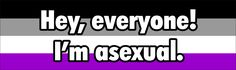 (well actually GREY-A) If you have a problem please keep it to yourself it's who i am i cant help that if you un-follow me for it i don't care, i am who i am i don't know how better to explain :) i might make and asexual group board because i feel that other aces might want to talk to people who understand them!! comment if you think that might be something you asexual or people who support us would be interested in.