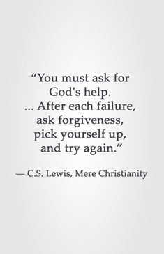 """""""You must ask for God's help. ... After each failure, ask forgiveness, pick yourself up, and try again."""" ― C.S. Lewis, Mere Christianity"""