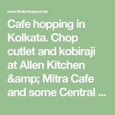 Cafe hopping in Kolkata. Chop cutlet and kobiraji at Allen Kitchen & Mitra Cafe and some Central Avenue nostalgia for dessert | Finely Chopped