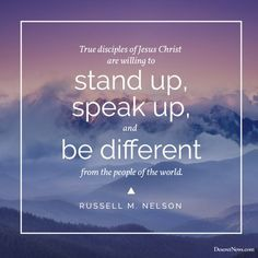 """""""True disciples of Jesus Christ are willing to stand up, speak up and be different from the people of the world."""" - Russell M. Nelson"""