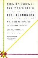 Poor economics : a radical rethinking of the way to fight global poverty -  Lehman College Stacks (HC59.7 .B323 2012)