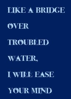 Like A Bridge Over Troubled Water, I Will Ease Your Mind - Water Quote