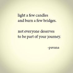 light a few candles ... and burn a few bridges .... not everyone deserves to be a part of your journey.      (not sure that I agree with the wording DESERVE ...but overall the basic sentiment is sound -  I would change deserve to NEED)