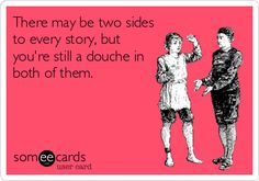 There may be two sides to every story, but you're still a douche in both of them.