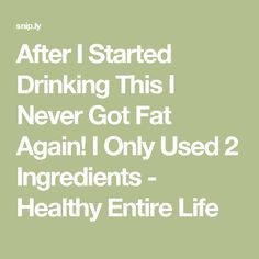 After I Started Drinking This I Never Got Fat Again! I Only Used 2 Ingredients - Healthy Entire Life