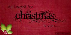 All I want for Christmas is you. <3 Good song.