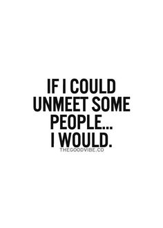 If I could unmeet some people...