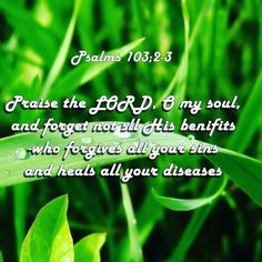 He forgives and he heals. Praise ye the Lord!
