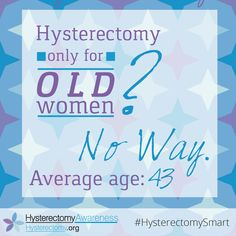 Hysterectomy only for old women? No way. Average Age: 43 #HysterectomySmart