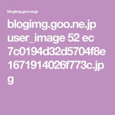 blogimg.goo.ne.jp user_image 52 ec 7c0194d32d5704f8e1671914026f773c.jpg