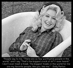 """""""People say to me, """"there are so few worthwhile people in the world."""" and I say """"That's the biggest crock of sh*t I ever heard."""" I don't ever meet a freak. The biggest freaks in the world for me are my favourite people,like you, like me."""" - Dolly Parton Quote"""