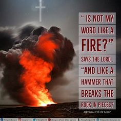 """"""" Is not My word like a fire?"""" says the Lord , """"And like a hammer that breaks the rock in pieces? Jeremiah 23:29 NKJV"""