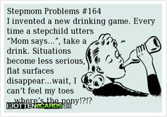 "Stepmom Problems #164 I invented a new drinking game. Every time a stepchild utters  ""Mom says…"", take a drink. Situations  become less serious, flat surfaces  disappear…wait, I can't feel my toes …where's the pony!?!?"
