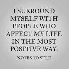 """""""I surround myself with people who affect my life in the most positive way."""" Notes to Self."""