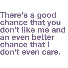 But there's an even GREATER chance that I don't like you :) cdc