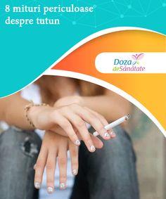 8 mituri periculoase despre tutun   Există numeroase mituri periculoase despre tutun, din cauza cărora fumatul continuă să fie unul dintre cele mai populare obiceiuri nocive din lume.