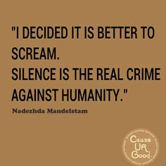I decided it is better to scream. Silence is the real crime against humanity. ~ Nadezhda Mandelstam  www.causeurgood.com  #takeaction #standup #abuse #quotes