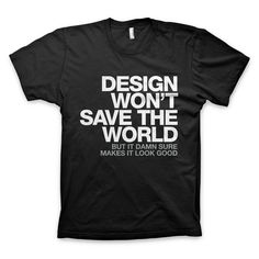 """Design won't save the world. But it damn sure makes it look good."" T-Shirt"