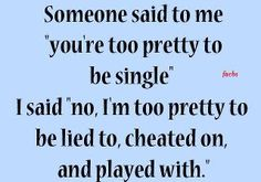 You're Too Pretty... Pay attention all you girls who are complaining about being single. Hold your head high, enjoy life, and know that you are too valuable to have men walk all over you. I would have rather been single forever than walked on/cheated on/lied to by one more man.
