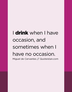 I drink when I have occasion, and sometimes when I have no occasion. Drink Quotes, Quote Of The Day, Life Quotes, Inspirational Quotes, Motivation, Drinks, Quotes About Life, Life Coach Quotes, Drinking