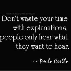 Don't waste your time with explanations, people only hear what they want to hear. ~Paul Coelho