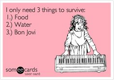 I only need 3 things to survive: 1.) Food 2.) Water 3.) Bon Jovi.