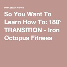 So You Want To Learn How To: 180° TRANSITION - Iron Octopus Fitness