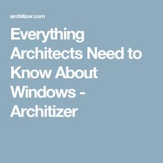 Everything Architects Need to Know About Windows - Architizer