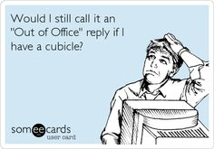 "Would I still call it an ""Out of Office"" reply if I have a cubicle? I should tell people that I am ""Out of Cubicle"". Ha ha ha"