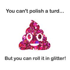 You can't polish a turd, but you can roll it in glitter… Lady Glitter Sparkles, Glitter Room, Glitter Balloons, Glitter Girl, Green Glitter, Glitter Quote, Glitter Stars, Silver Glitter, Glitter Makeup