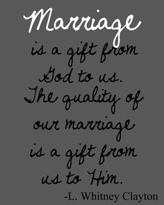 Marriage is a gift from God to us. The quality of our marriage is a gift from us to Him. Love this!