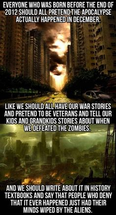 We should do this, apocalypse, december, 2012, war stories, minds wiped
