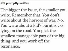 The bigger the issue the smaller you write Writing Memes, Writing Promps, Book Writing Tips, Writing Words, Writing Resources, Writing Help, Writing Skills, Creative Writing, Words To Use