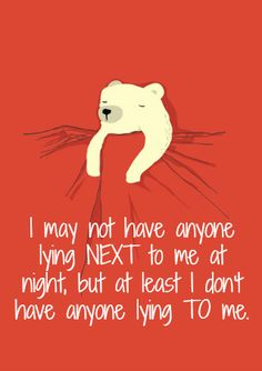 I may not have anyone lying next to me at night, but at least I don't have anyone lying to me.