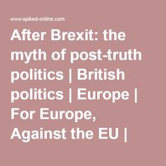 After Brexit: the myth of post-truth politics | British politics | Europe | For Europe, Against the EU | spiked Eu Referendum, How To Become, Religion, British, Politics, Europe, Thoughts, Political Books, Ideas
