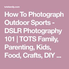 How To Photograph Outdoor Sports - DSLR Photography 101 | TOTS Family, Parenting, Kids, Food, Crafts, DIY and Travel