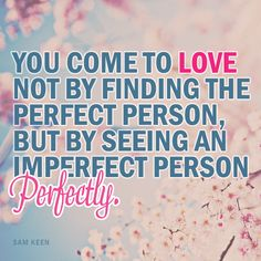 You come to love not by finding the perfect person but by seeing an imperfect person perfectly.