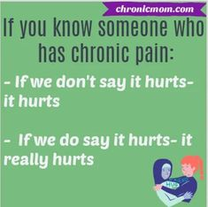 If you know someone with chronic pain: If we don't say it hurts- it hurts. If we do say it hurts- it really hurts
