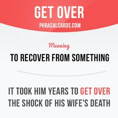 """""""Get over"""" means """"to recover from something"""".  Example: It took him years to get over the shock of his wife's death."""