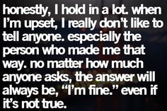 """honestly, I hold in a lot. When I'm upset, I really don't like to tell anyone, especially the person who made me that way. No matter how much anyone asks, the answer will always be, 'I'm fine' even if it's not true.""  -- yes, the majority of the time this is true for me; when I do voice my feelings, know they are very true & very strong to be pushed to the point I let it out - that could be a good or bad thing!"